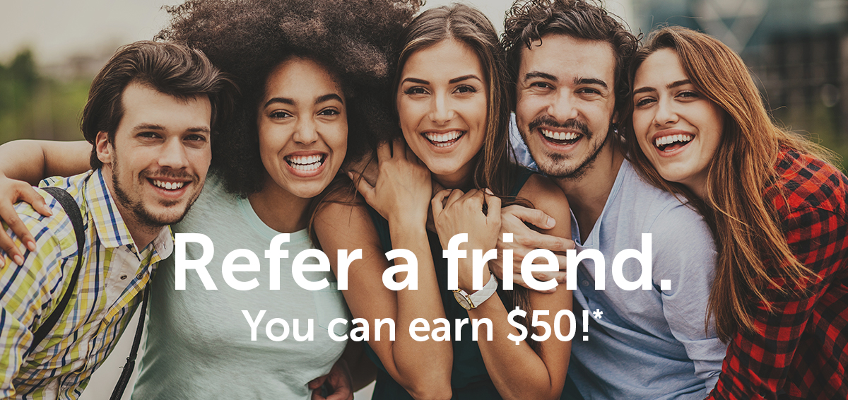 Refer a friend. You can earn $50!*